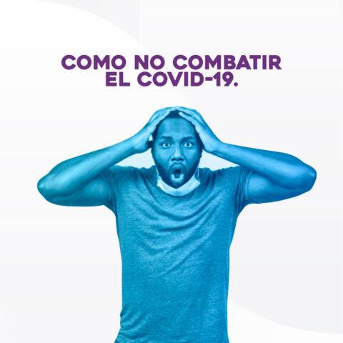 COMO NO COMBATIR EL COVID-19.